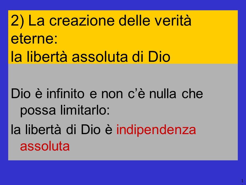 10 2) La creazione delle verità eterne: la libertà assoluta di Dio Dio è infinito e non cè nulla che possa limitarlo: la libertà di Dio è indipendenza