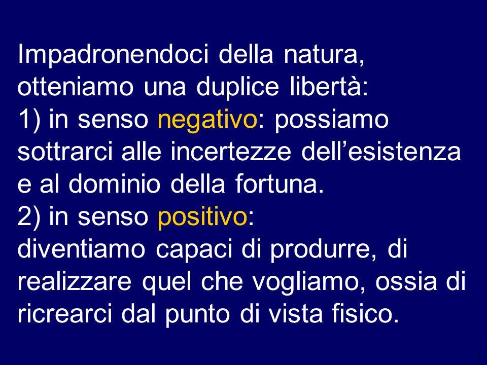 14 Impadronendoci della natura, otteniamo una duplice libertà: 1) in senso negativo: possiamo sottrarci alle incertezze dellesistenza e al dominio del