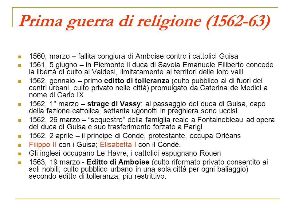 Prima guerra di religione (1562-63) 1560, marzo – fallita congiura di Amboise contro i cattolici Guisa 1561, 5 giugno – in Piemonte il duca di Savoia
