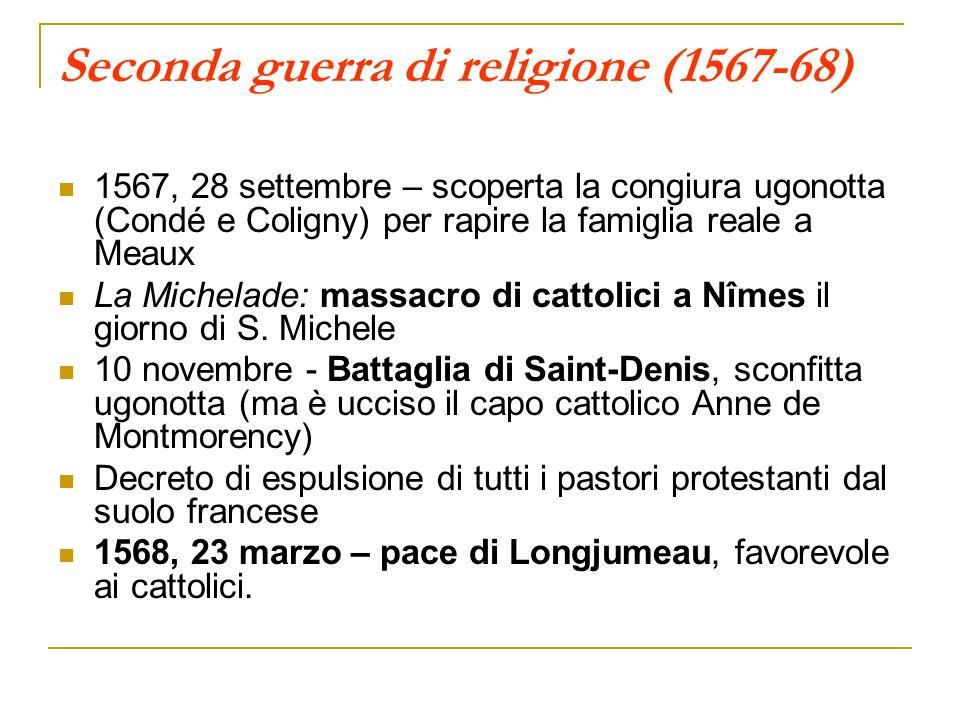 Seconda guerra di religione (1567-68) 1567, 28 settembre – scoperta la congiura ugonotta (Condé e Coligny) per rapire la famiglia reale a Meaux La Mic