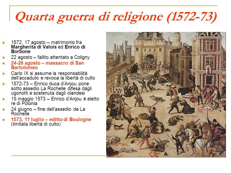 Quarta guerra di religione (1572-73) 1572, 17 agosto – matrimonio fra Margherita di Valois ed Enrico di Borbone 22 agosto – fallito attentato a Colign