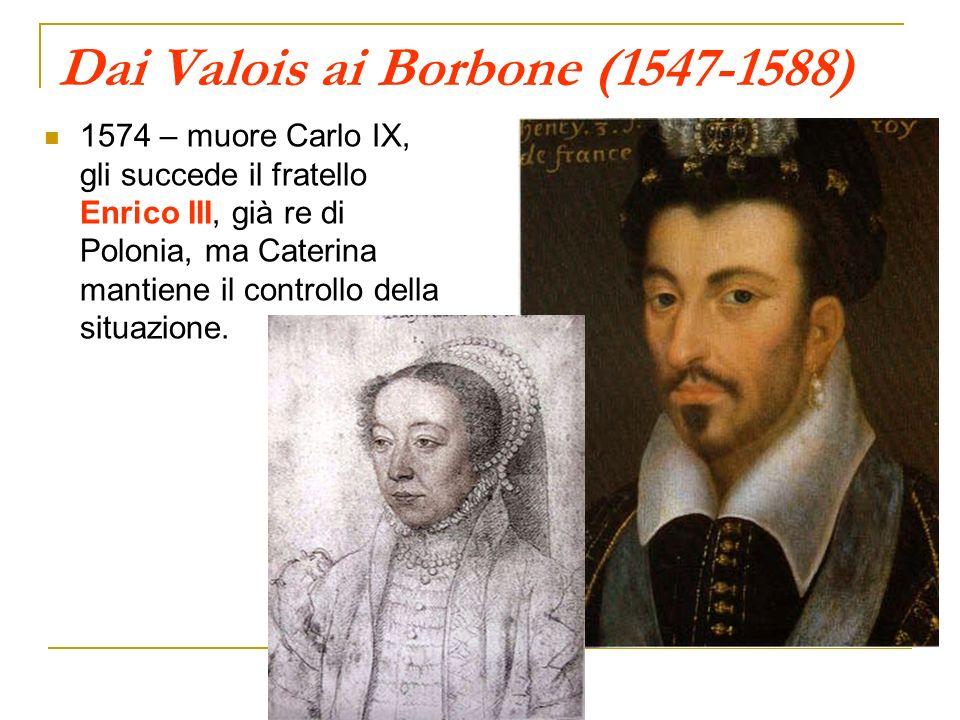 Dai Valois ai Borbone (1547-1588) 1574 – muore Carlo IX, gli succede il fratello Enrico III, già re di Polonia, ma Caterina mantiene il controllo dell
