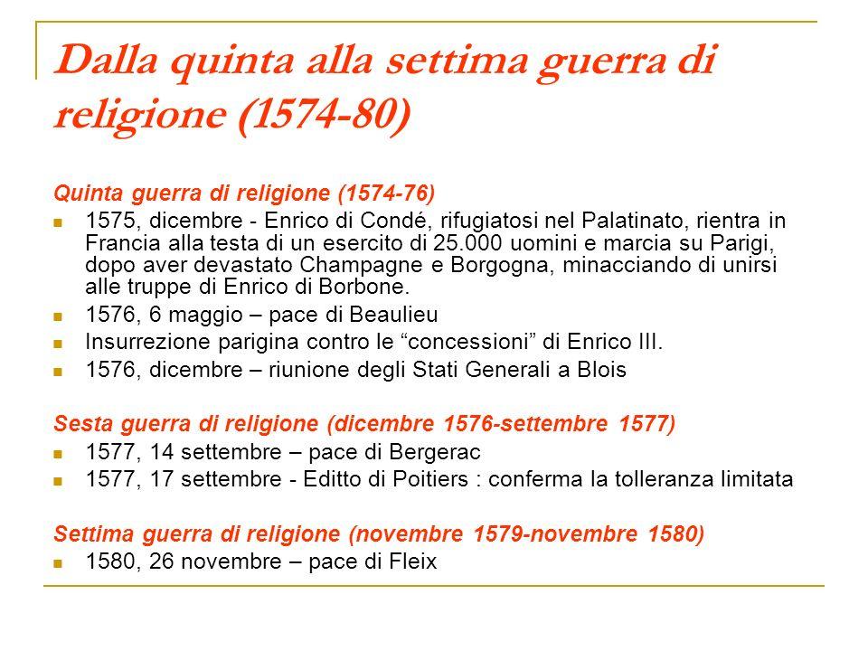 Dalla quinta alla settima guerra di religione (1574-80) Quinta guerra di religione (1574-76) 1575, dicembre - Enrico di Condé, rifugiatosi nel Palatin