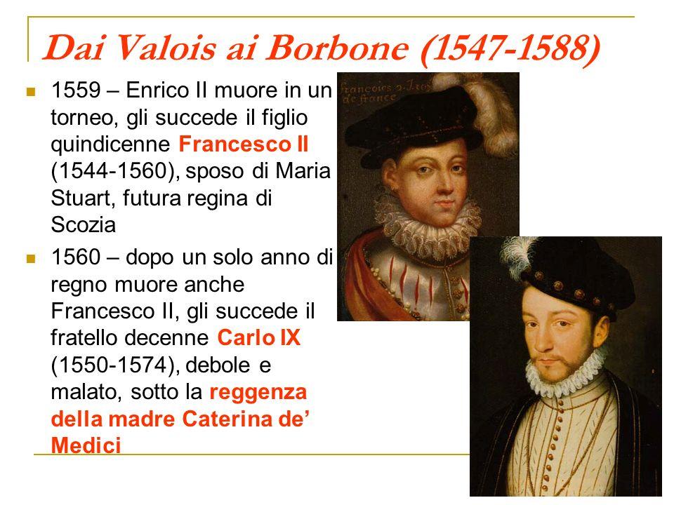 Dai Valois ai Borbone (1547-1588) 1559 – Enrico II muore in un torneo, gli succede il figlio quindicenne Francesco II (1544-1560), sposo di Maria Stua