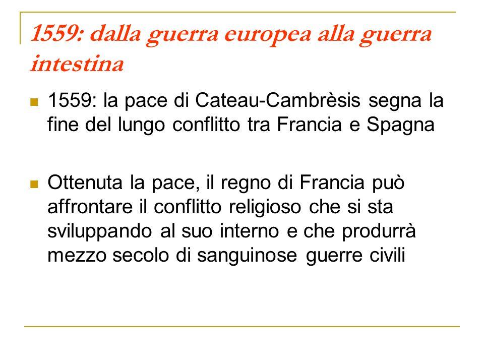 1559: dalla guerra europea alla guerra intestina 1559: la pace di Cateau-Cambrèsis segna la fine del lungo conflitto tra Francia e Spagna Ottenuta la