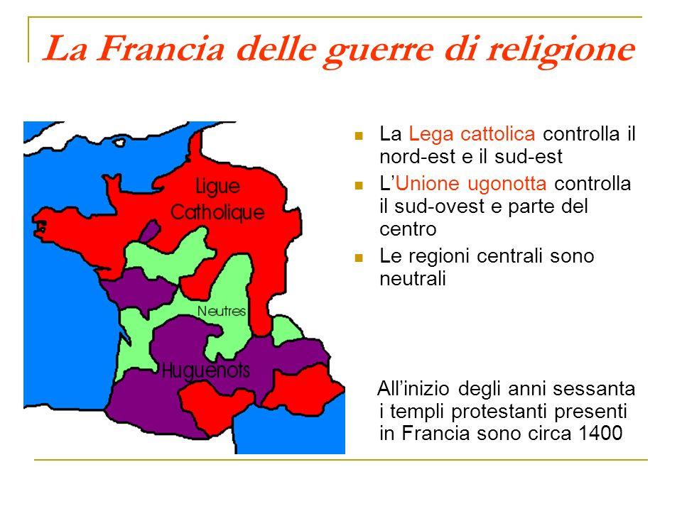 La Francia delle guerre di religione La Lega cattolica controlla il nord-est e il sud-est LUnione ugonotta controlla il sud-ovest e parte del centro L