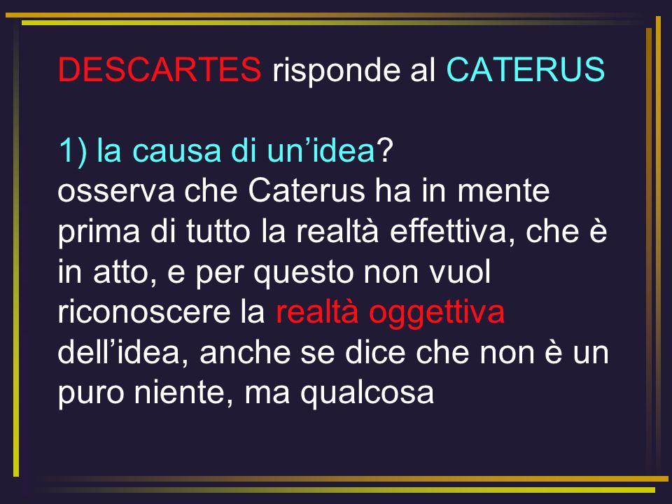 DESCARTES risponde al CATERUS 1) la causa di unidea? osserva che Caterus ha in mente prima di tutto la realtà effettiva, che è in atto, e per questo n