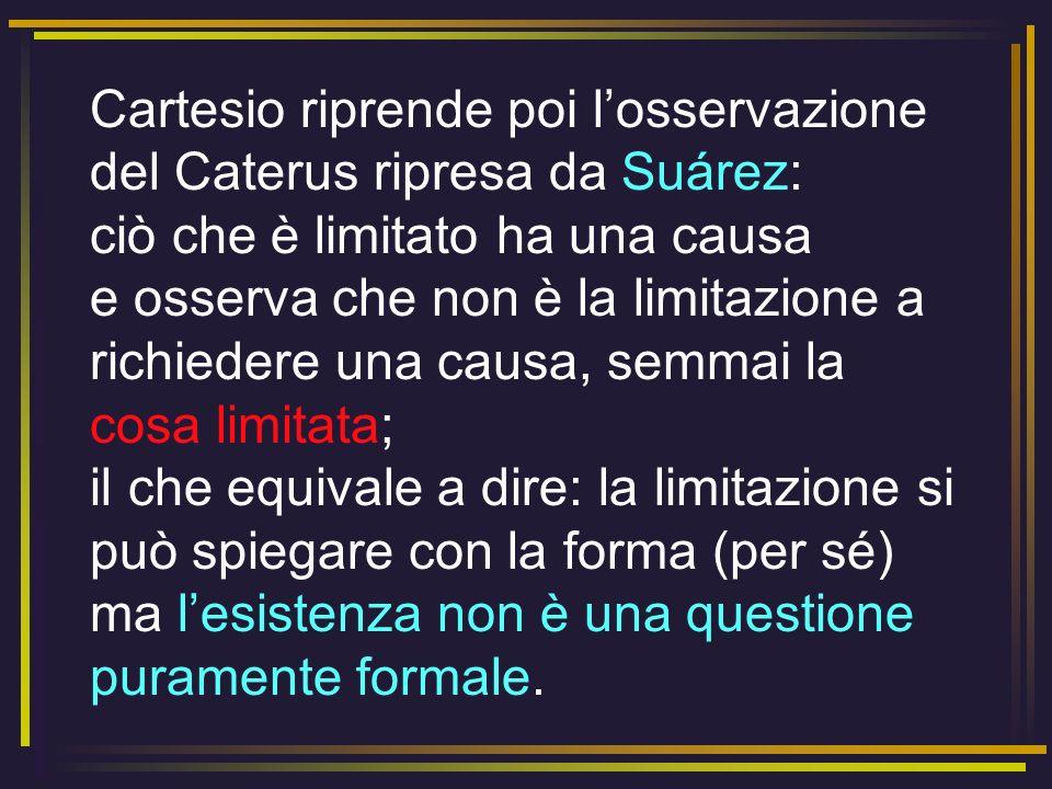 Cartesio riprende poi losservazione del Caterus ripresa da Suárez: ciò che è limitato ha una causa e osserva che non è la limitazione a richiedere una