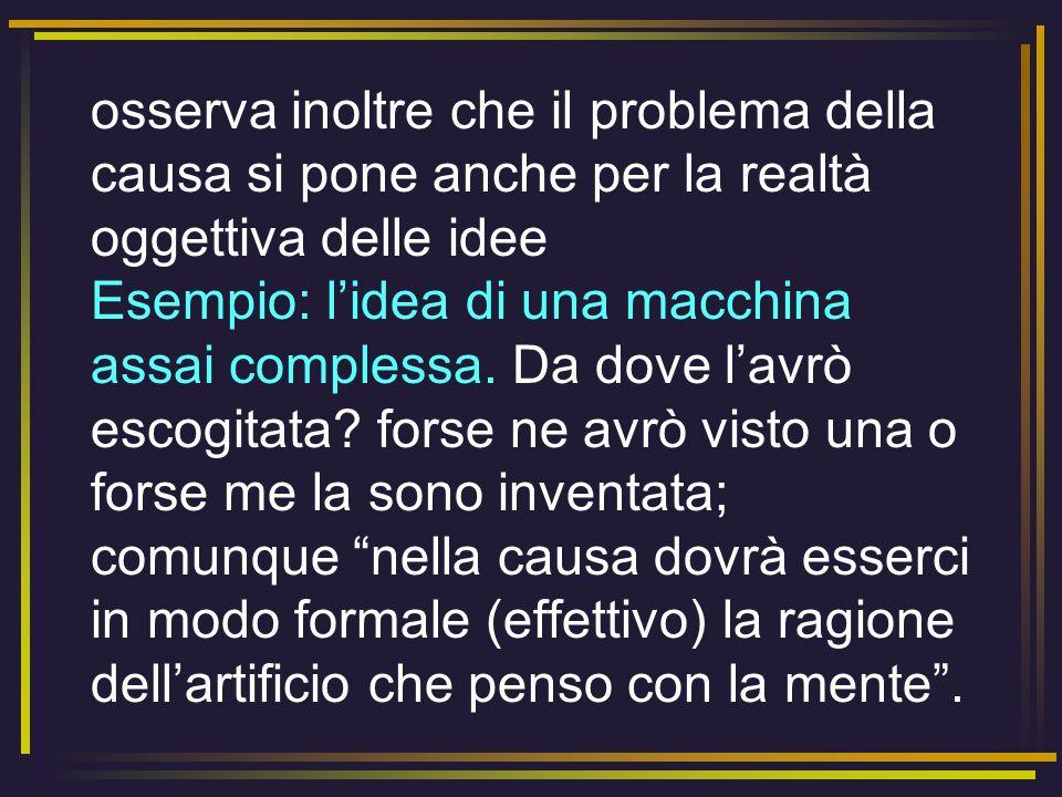 osserva inoltre che il problema della causa si pone anche per la realtà oggettiva delle idee Esempio: lidea di una macchina assai complessa. Da dove l