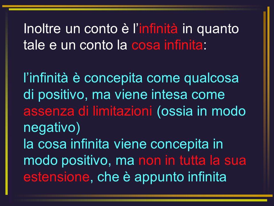 Inoltre un conto è linfinità in quanto tale e un conto la cosa infinita: linfinità è concepita come qualcosa di positivo, ma viene intesa come assenza