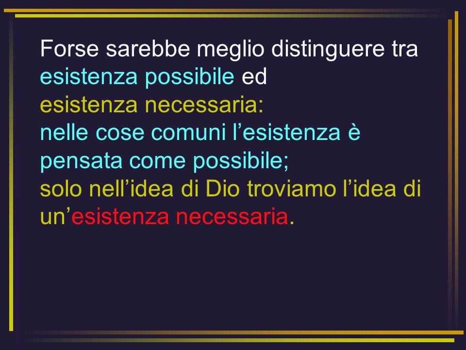 Forse sarebbe meglio distinguere tra esistenza possibile ed esistenza necessaria: nelle cose comuni lesistenza è pensata come possibile; solo nellidea
