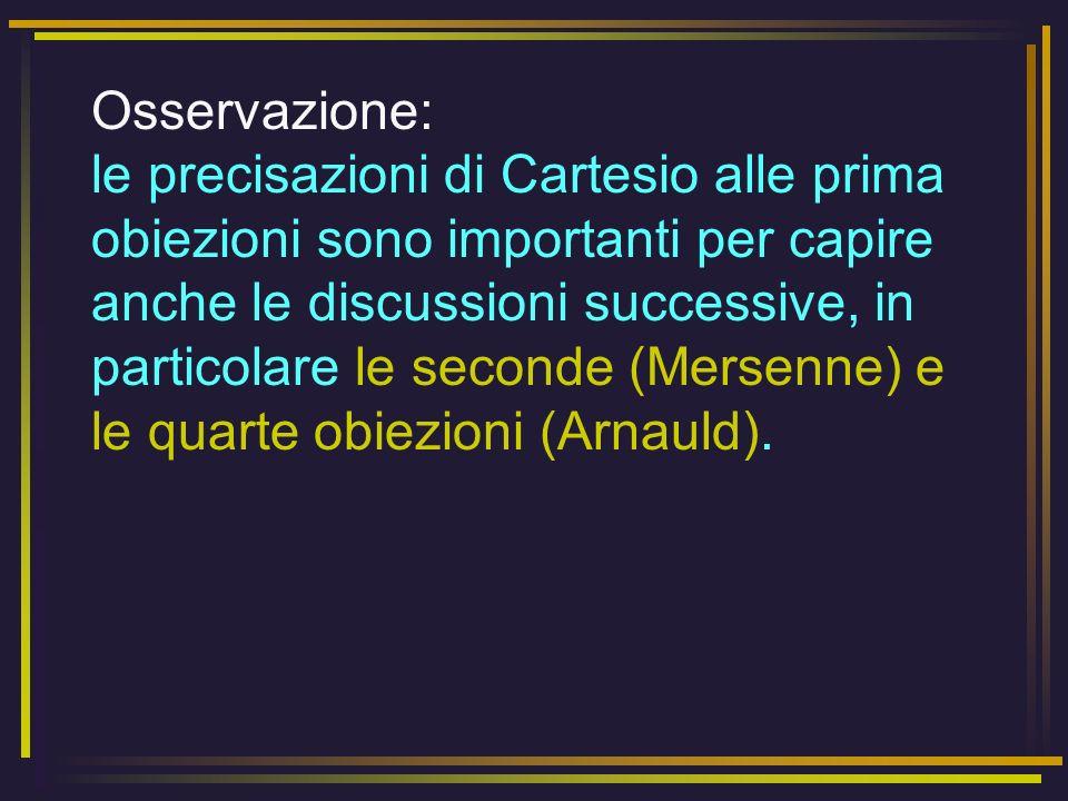 Osservazione: le precisazioni di Cartesio alle prima obiezioni sono importanti per capire anche le discussioni successive, in particolare le seconde (