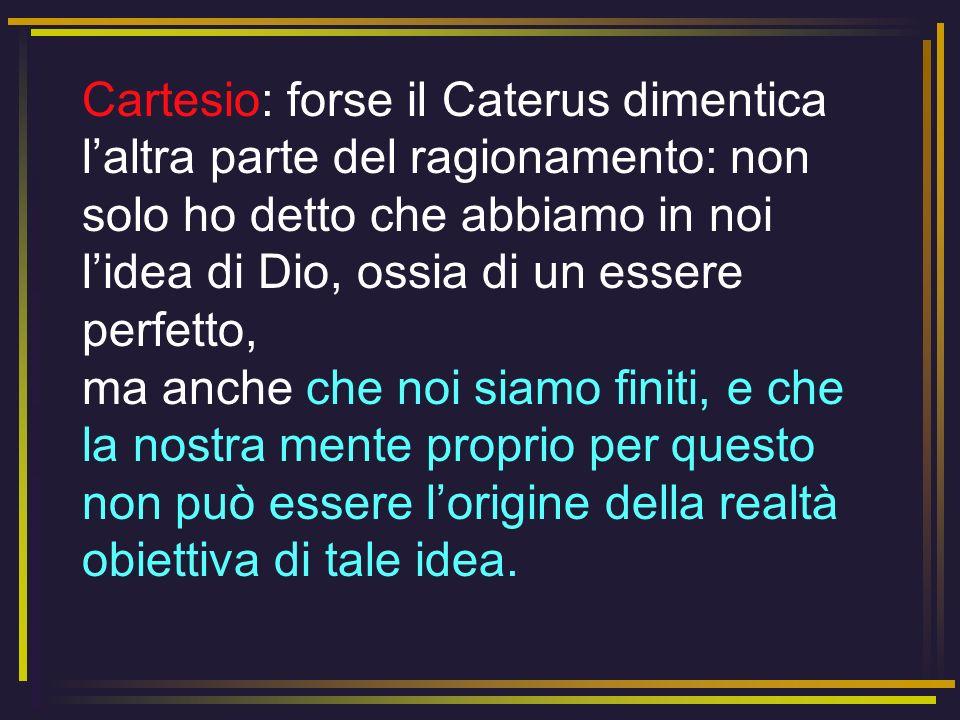 Cartesio: forse il Caterus dimentica laltra parte del ragionamento: non solo ho detto che abbiamo in noi lidea di Dio, ossia di un essere perfetto, ma