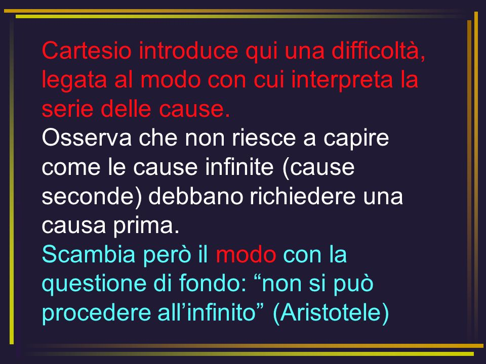 Cartesio osserva infatti che dallimpossibilità di immaginarmi una serie infinita di cause non segue che debba esistere una causa prima; e suggerisce un esempio matematico: la divisione in frazioni può continuare anche se non sono in grado di immaginare come.