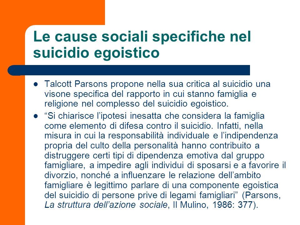 Le cause sociali specifiche nel suicidio egoistico Talcott Parsons propone nella sua critica al suicidio una visone specifica del rapporto in cui stan