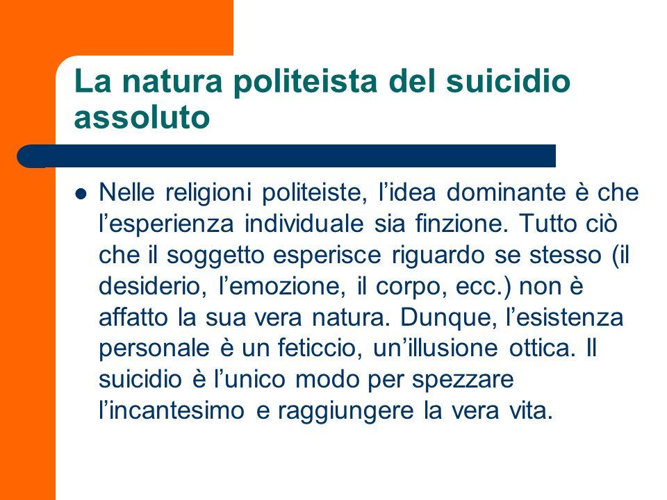 La natura politeista del suicidio assoluto Nelle religioni politeiste, lidea dominante è che lesperienza individuale sia finzione. Tutto ciò che il so