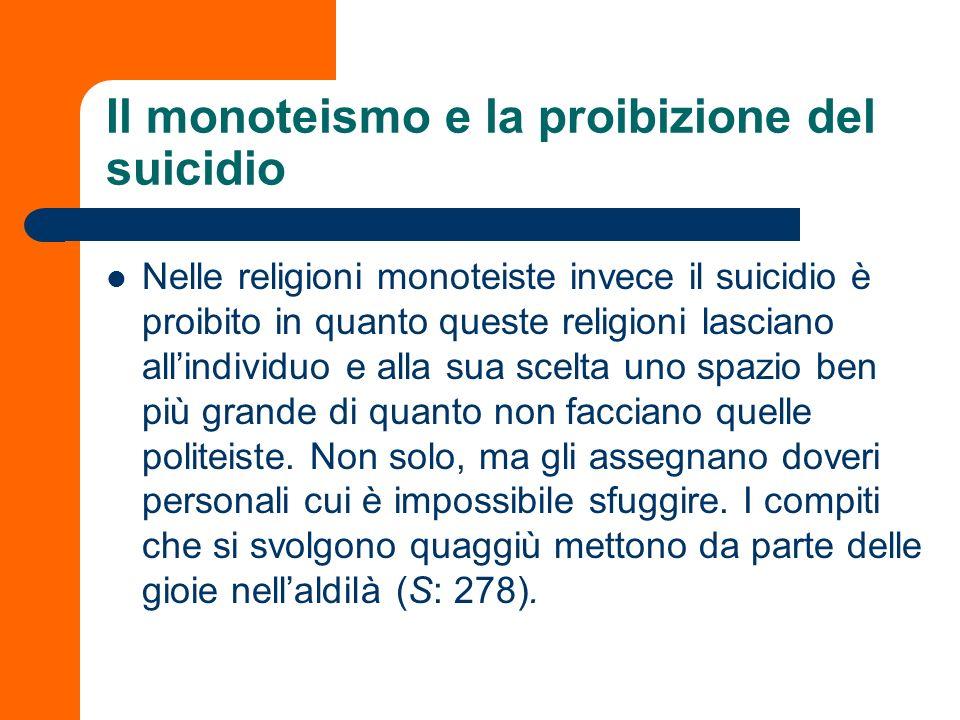 Il monoteismo e la proibizione del suicidio Nelle religioni monoteiste invece il suicidio è proibito in quanto queste religioni lasciano allindividuo