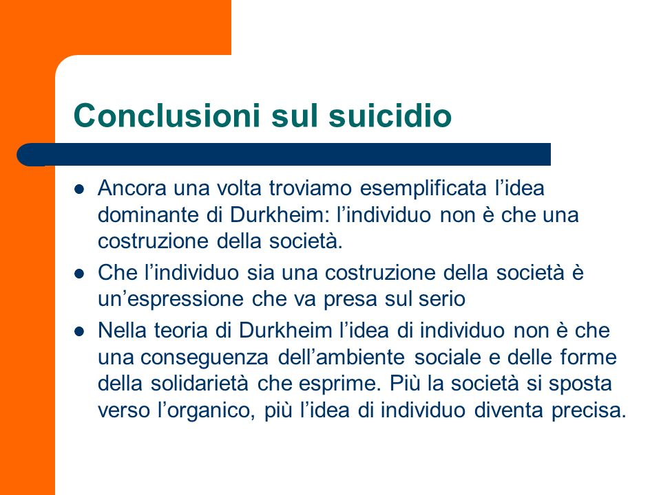Conclusioni sul suicidio Ancora una volta troviamo esemplificata lidea dominante di Durkheim: lindividuo non è che una costruzione della società. Che