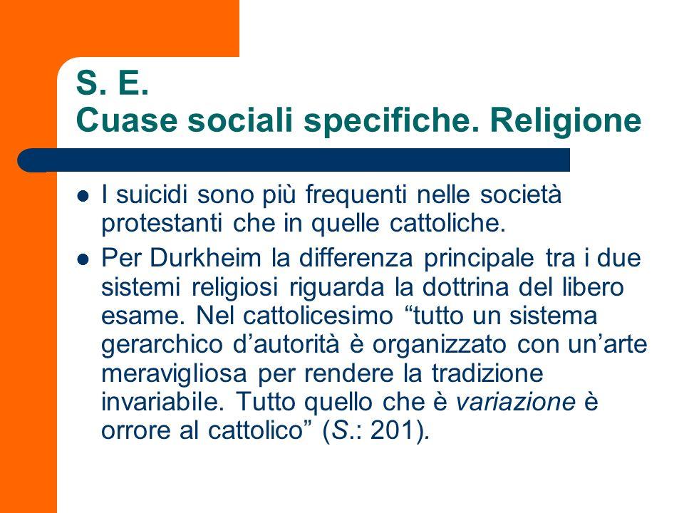 S. E. Cuase sociali specifiche. Religione I suicidi sono più frequenti nelle società protestanti che in quelle cattoliche. Per Durkheim la differenza