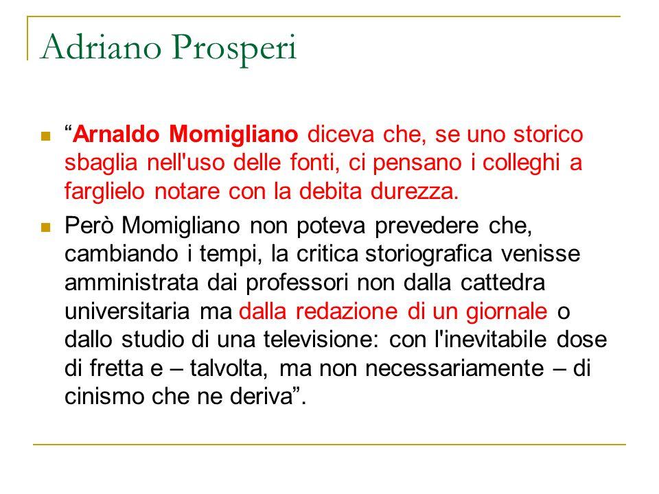 Adriano Prosperi Arnaldo Momigliano diceva che, se uno storico sbaglia nell'uso delle fonti, ci pensano i colleghi a farglielo notare con la debita du