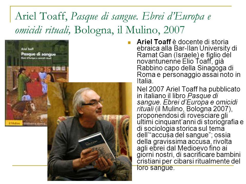 Ariel Toaff, Pasque di sangue. Ebrei dEuropa e omicidi rituali, Bologna, il Mulino, 2007 Ariel Toaff è docente di storia ebraica alla Bar-Ilan Univers