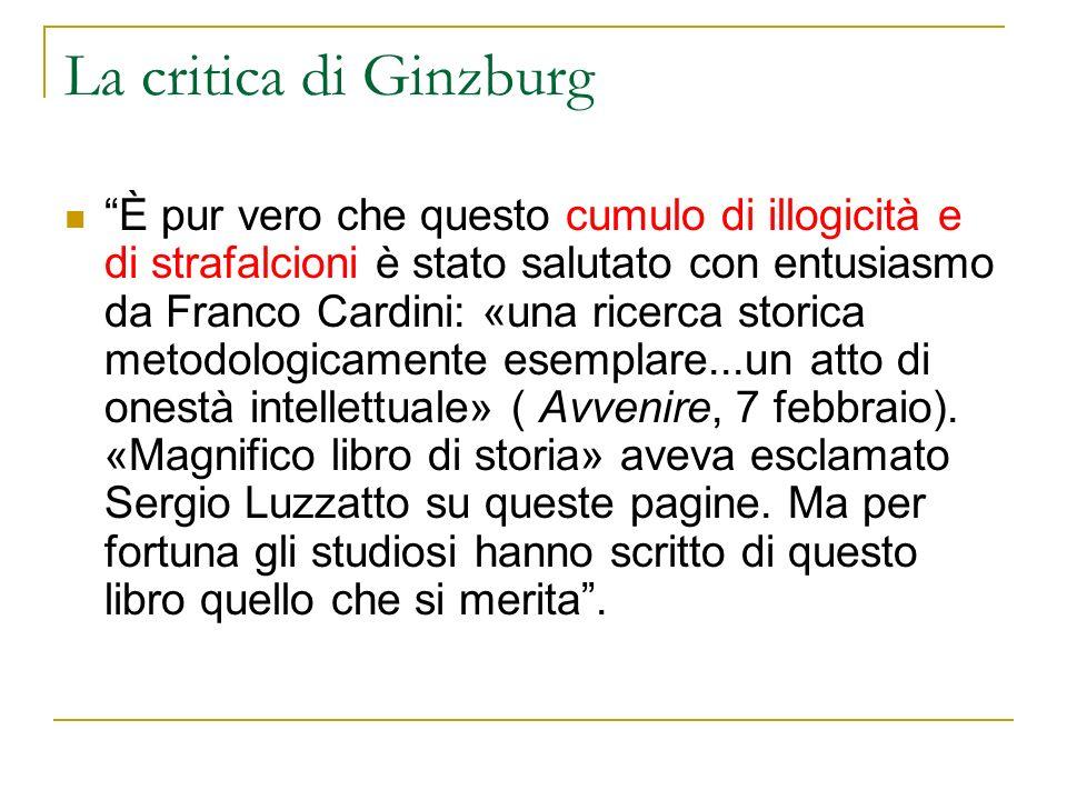 La critica di Ginzburg È pur vero che questo cumulo di illogicità e di strafalcioni è stato salutato con entusiasmo da Franco Cardini: «una ricerca st