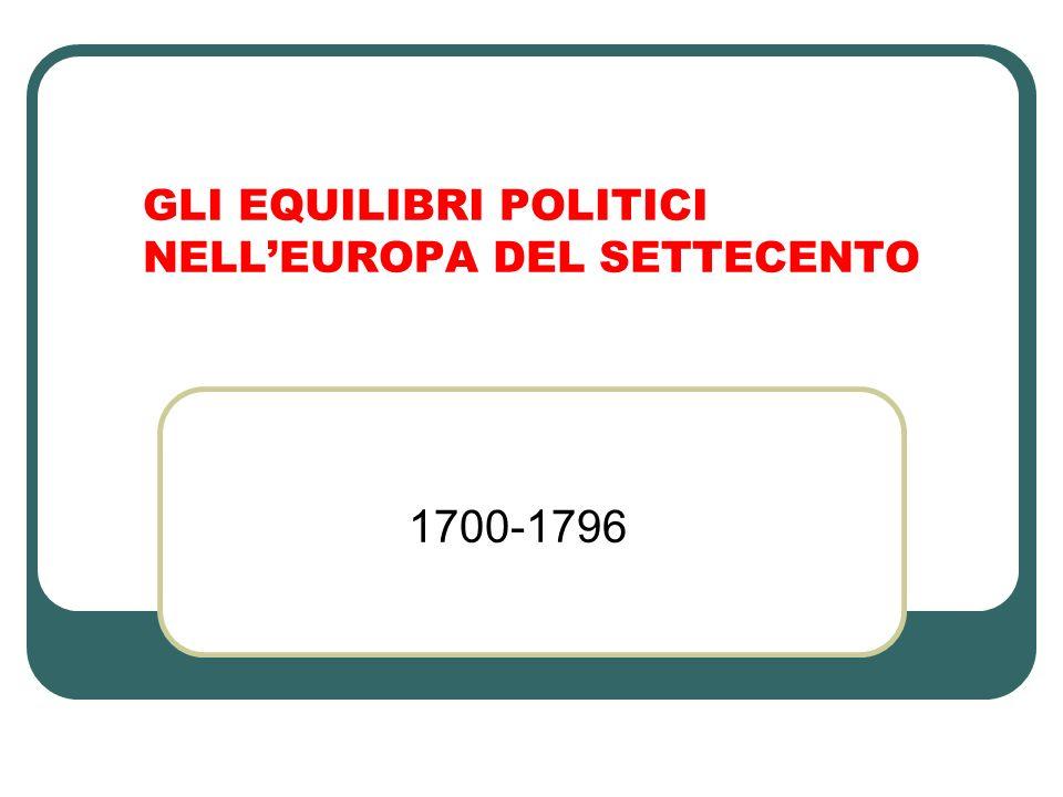 GLI EQUILIBRI POLITICI NELLEUROPA DEL SETTECENTO 1700-1796
