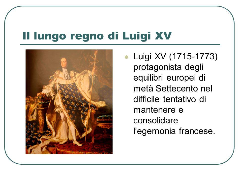 Il lungo regno di Luigi XV Luigi XV (1715-1773) protagonista degli equilibri europei di metà Settecento nel difficile tentativo di mantenere e consolidare legemonia francese.