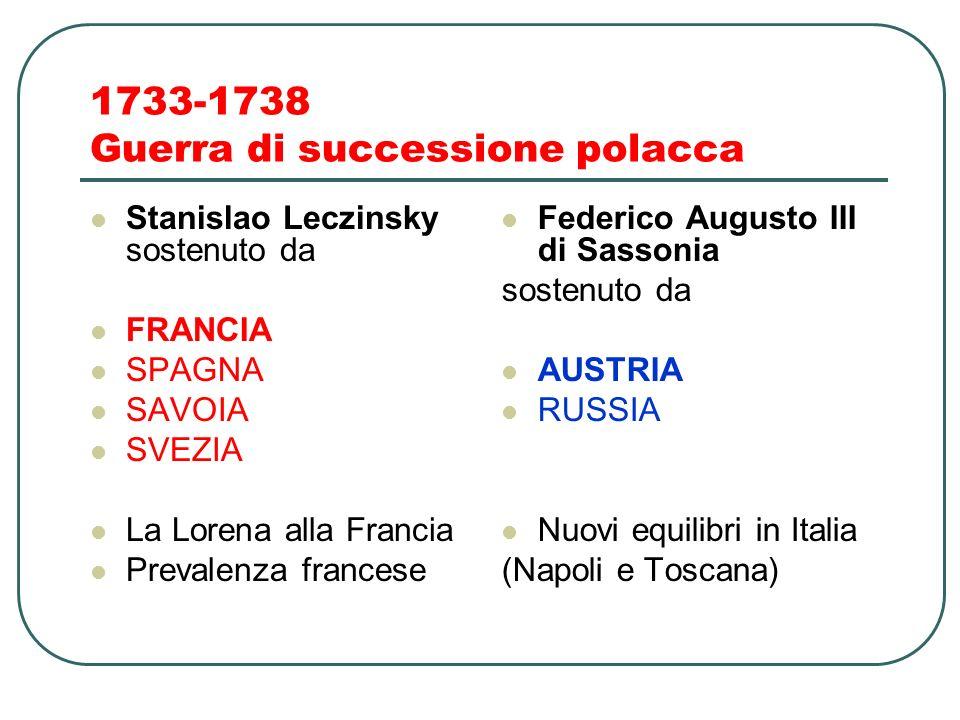 1733-1738 Guerra di successione polacca Stanislao Leczinsky sostenuto da FRANCIA SPAGNA SAVOIA SVEZIA La Lorena alla Francia Prevalenza francese Federico Augusto III di Sassonia sostenuto da AUSTRIA RUSSIA Nuovi equilibri in Italia (Napoli e Toscana)