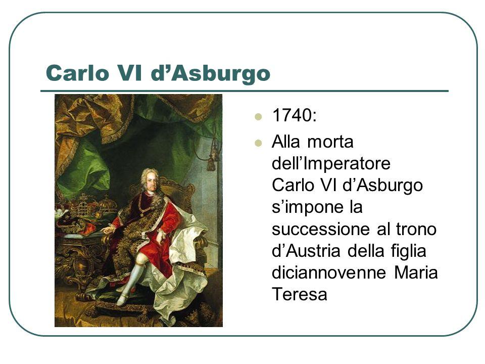 Carlo VI dAsburgo 1740: Alla morta dellImperatore Carlo VI dAsburgo simpone la successione al trono dAustria della figlia diciannovenne Maria Teresa