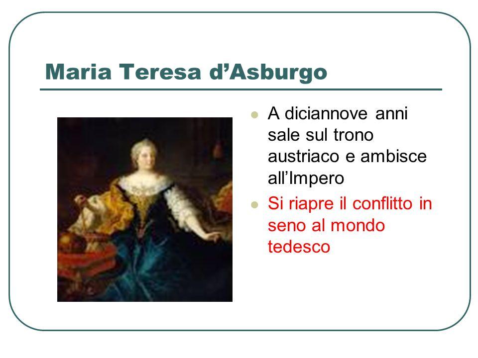 Maria Teresa dAsburgo A diciannove anni sale sul trono austriaco e ambisce allImpero Si riapre il conflitto in seno al mondo tedesco