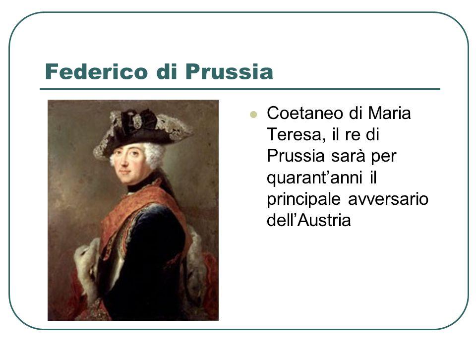 Federico di Prussia Coetaneo di Maria Teresa, il re di Prussia sarà per quarantanni il principale avversario dellAustria