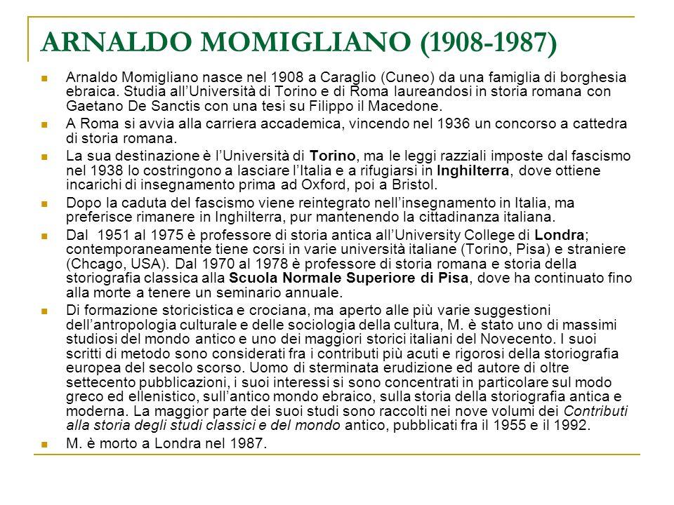 ARNALDO MOMIGLIANO (1908-1987) Arnaldo Momigliano nasce nel 1908 a Caraglio (Cuneo) da una famiglia di borghesia ebraica. Studia allUniversità di Tori