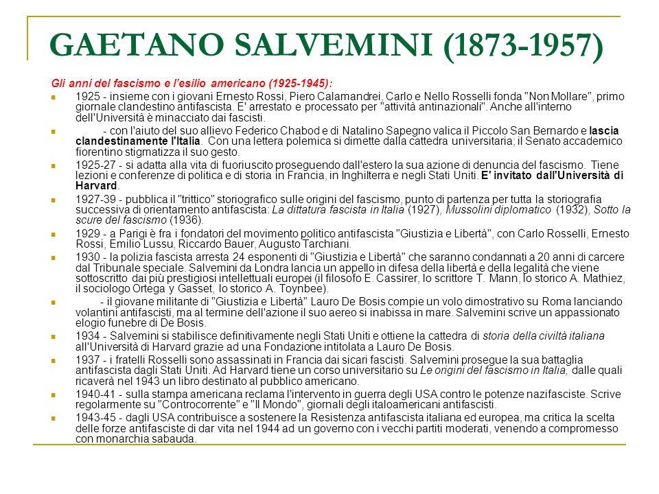 GAETANO SALVEMINI (1873-1957) Il secondo dopoguerra e il ritorno in Italia (1945-1957): 1945 - subito dopo la Liberazione rifiuta la proposta dell amico Piero Calamandrei, nominato Rettore dell Università di Firenze, di rientrare in patria e di riprendere possesso della cattedra abbandonata nel 1925, ma rimane negli USA ancora per due anni.