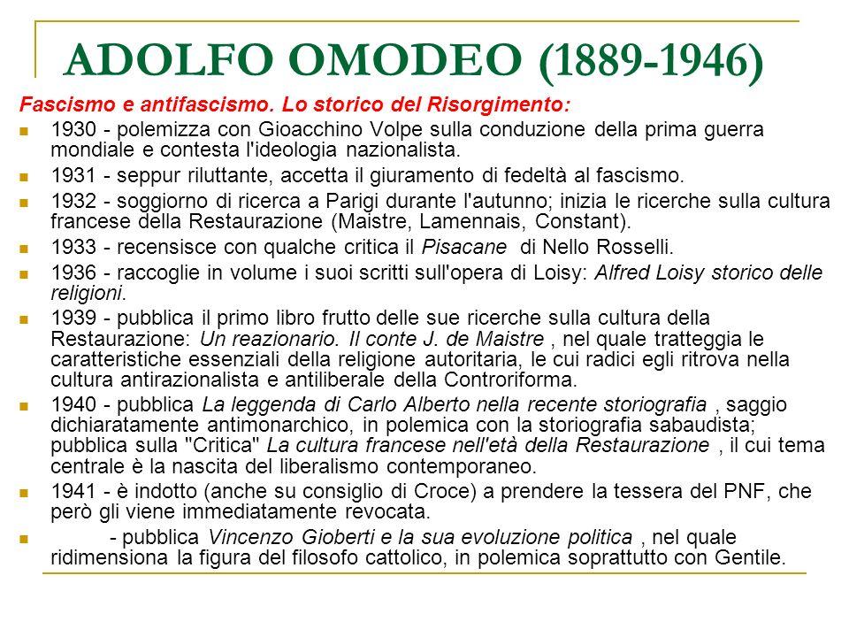 ADOLFO OMODEO (1889-1946) La Liberazione e il dopoguerra: 1943 - inizia una intensissima, anche se breve stagione di attività politica che lo porta ad aderire al Partito d Azione, segnando il suo parziale distacco dal moderatismo liberale (e monarchico) di Croce.