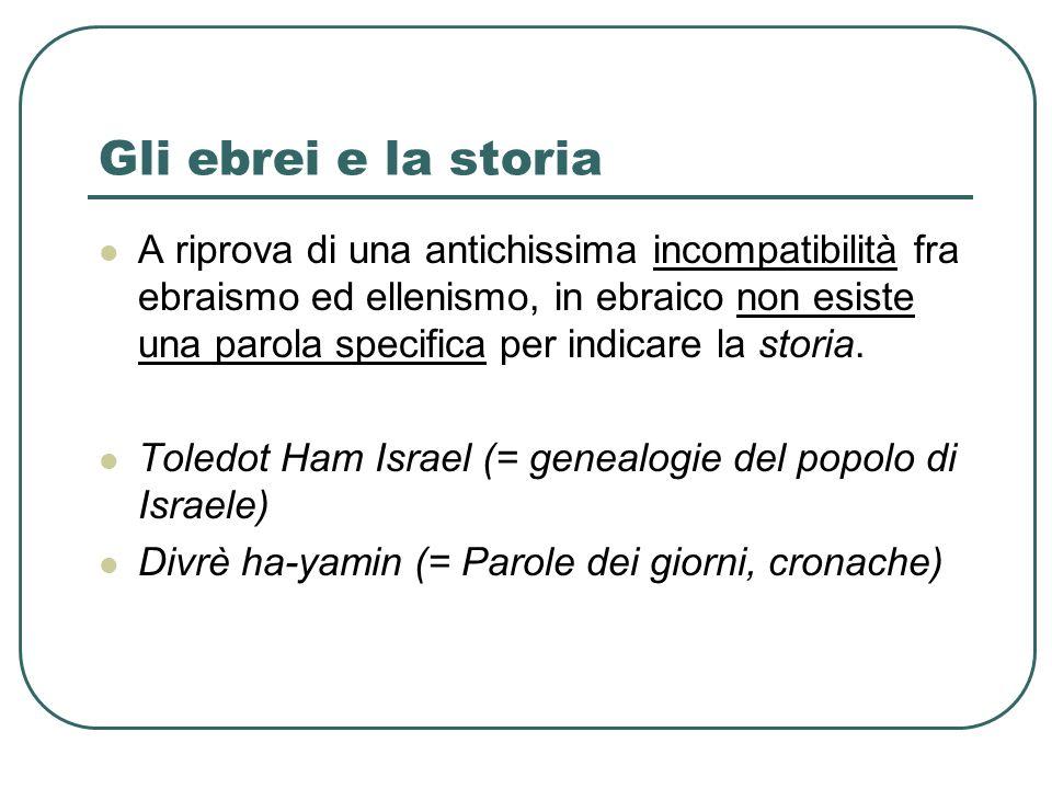 Gli ebrei e la storia A riprova di una antichissima incompatibilità fra ebraismo ed ellenismo, in ebraico non esiste una parola specifica per indicare la storia.
