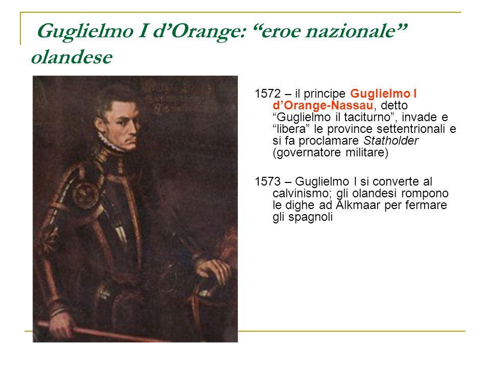 Guglielmo I dOrange: eroe nazionale olandese 1572 – il principe Guglielmo I dOrange-Nassau, detto Guglielmo il taciturno, invade e libera le province
