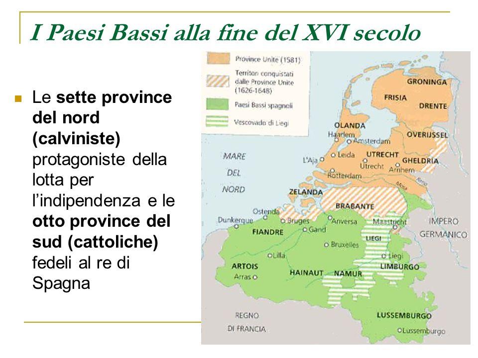 I Paesi Bassi alla fine del XVI secolo Le sette province del nord (calviniste) protagoniste della lotta per lindipendenza e le otto province del sud (