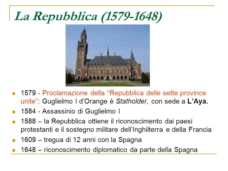 La Repubblica (1579-1648) 1579 - Proclamazione della Repubblica delle sette province unite: Guglielmo I dOrange è Statholder, con sede a LAya. 1584 -