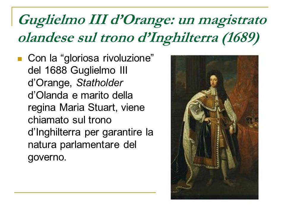 Guglielmo III dOrange: un magistrato olandese sul trono dInghilterra (1689) Con la gloriosa rivoluzione del 1688 Guglielmo III dOrange, Statholder dOl