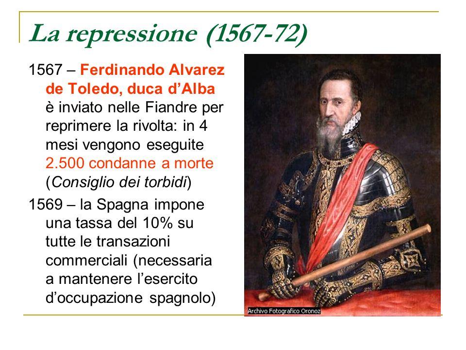 La repressione (1567-72) 1567 – Ferdinando Alvarez de Toledo, duca dAlba è inviato nelle Fiandre per reprimere la rivolta: in 4 mesi vengono eseguite