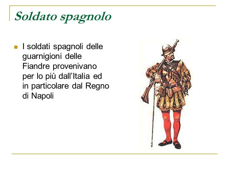 Soldato spagnolo I soldati spagnoli delle guarnigioni delle Fiandre provenivano per lo più dallItalia ed in particolare dal Regno di Napoli