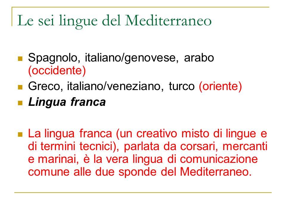 Le sei lingue del Mediterraneo Spagnolo, italiano/genovese, arabo (occidente) Greco, italiano/veneziano, turco (oriente) Lingua franca La lingua franc
