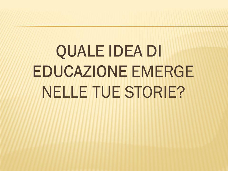 QUALE IDEA DI EDUCAZIONE EMERGE NELLE TUE STORIE?