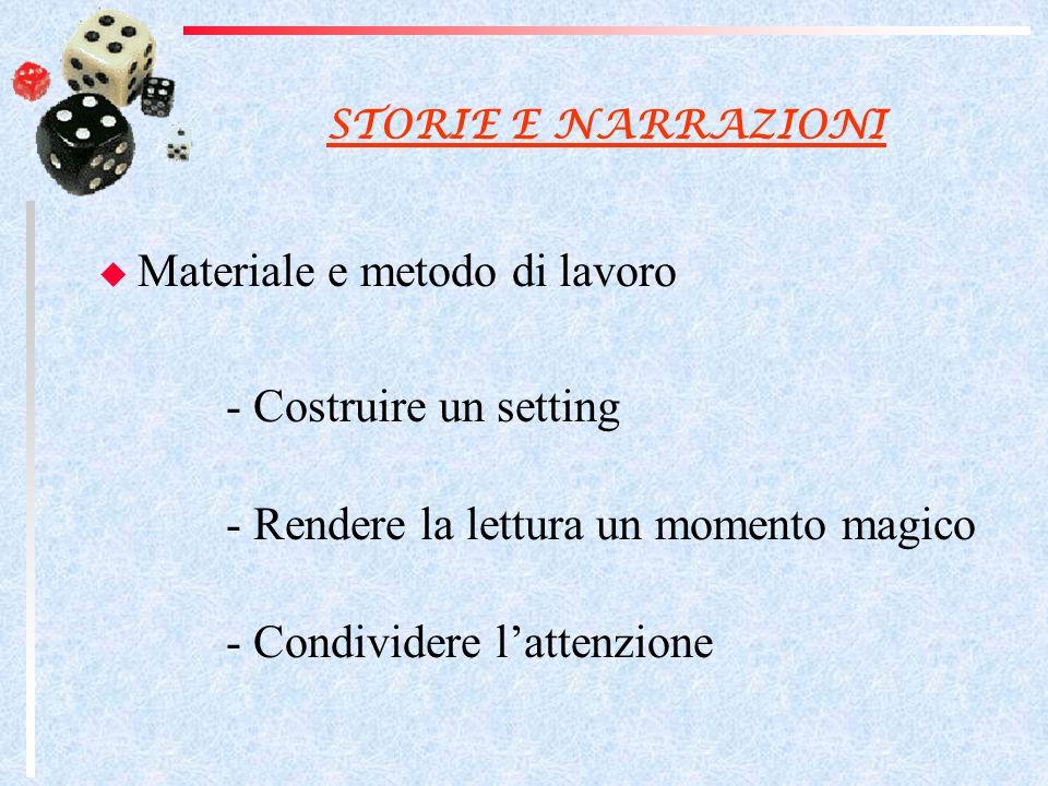 STORIE E NARRAZIONI Materiale e metodo di lavoro - Costruire un setting - Rendere la lettura un momento magico - Condividere lattenzione