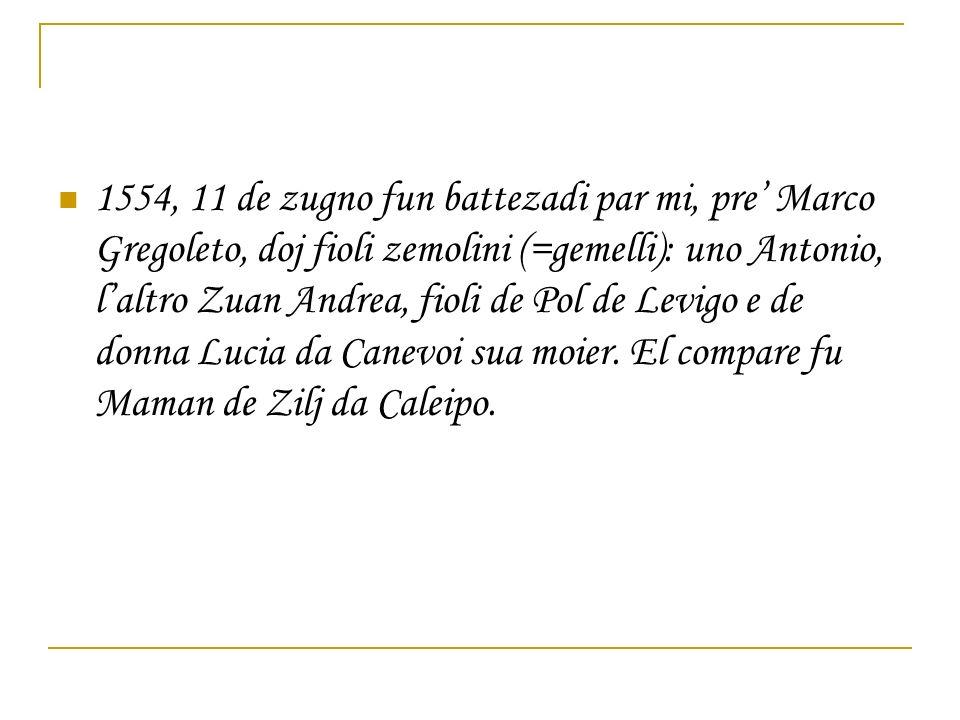 1554, 11 de zugno fun battezadi par mi, pre Marco Gregoleto, doj fioli zemolini (=gemelli): uno Antonio, laltro Zuan Andrea, fioli de Pol de Levigo e de donna Lucia da Canevoi sua moier.