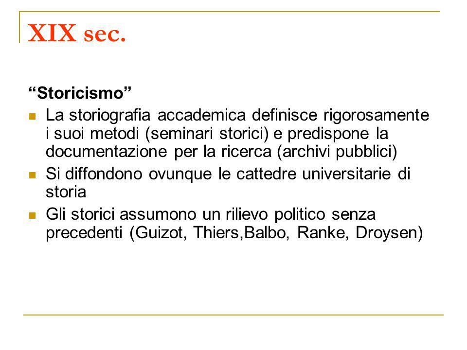 XIX sec. Storicismo La storiografia accademica definisce rigorosamente i suoi metodi (seminari storici) e predispone la documentazione per la ricerca