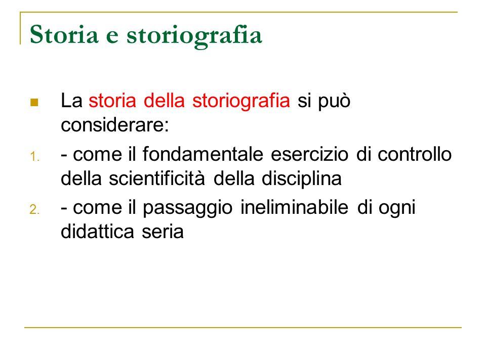 Storia e storiografia La storia della storiografia si può considerare: 1. - come il fondamentale esercizio di controllo della scientificità della disc