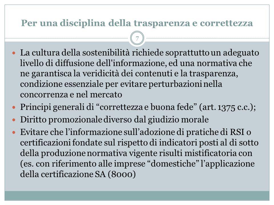 8 Possibili aree di intervento normativo Informativa precontrattuale allacquisto; Informativa in corso di contratto criteri di redazione del bilancio sociale; trasparenza, chiarezza e pubblicità dei criteri di SRI adottati negli investimenti finanziari (Linee Guida per la trasparenza sugli aspetti ambientali, sociali ed etici per le Forme Pensionistiche Complementari); obblighi e criteri di selezione dellauditing; Definizione dei criteri positivi di inclusione e negativi, di esclusione nellinvestimento SRI Comunicazioni periodiche agli stakeholders Disciplina dei criteri e delle modalità di controllo e valutazione preriodiche Trasparenza e pubblicità degli aspetti di responsabilità sociale che nel corso dellanno si sono modificati e che possono in maniera rilevante essere oggetto di valutazioni sensibili da parte degli stakeholders (fusioni societarie,cessioni di ramo dazienda, modifica dei criteri utilizzati nellattività di investimento, ecc.)