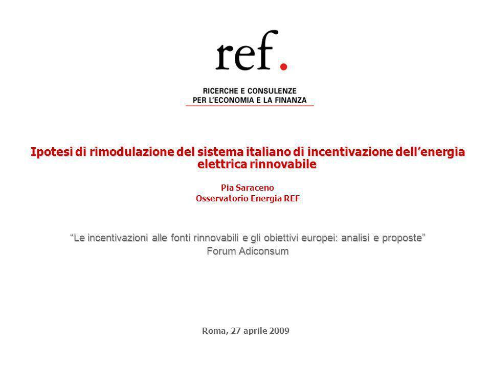 Ipotesi di rimodulazione del sistema italiano di incentivazione dellenergia elettrica rinnovabile Pia Saraceno Osservatorio Energia REF Le incentivazioni alle fonti rinnovabili e gli obiettivi europei: analisi e proposte Forum Adiconsum Roma, 27 aprile 2009